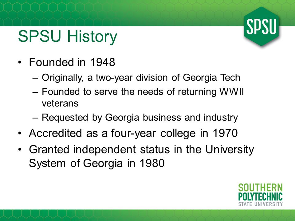 SPSU History Founded in 1948 –Originally, a two-year division of Georgia Tech –Founded to serve the needs of returning WWII veterans –Requested by Georgia business and industry Accredited as a four-year college in 1970 Granted independent status in the University System of Georgia in 1980