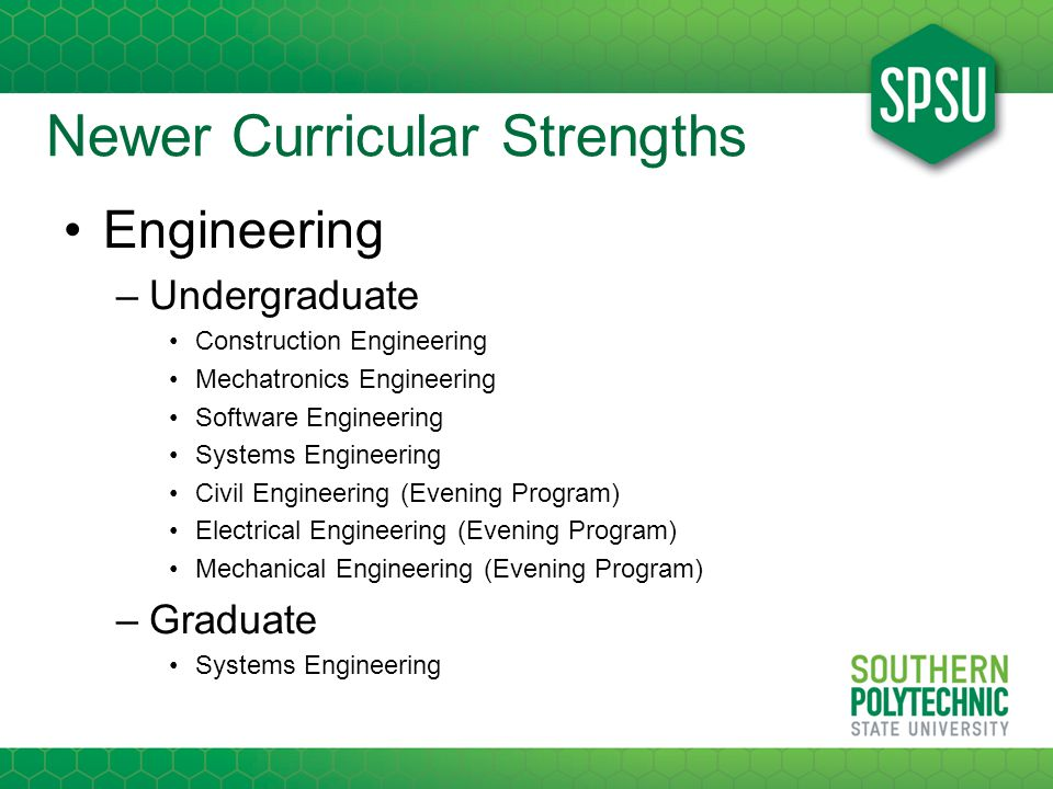 Newer Curricular Strengths Engineering –Undergraduate Construction Engineering Mechatronics Engineering Software Engineering Systems Engineering Civil Engineering (Evening Program) Electrical Engineering (Evening Program) Mechanical Engineering (Evening Program) –Graduate Systems Engineering