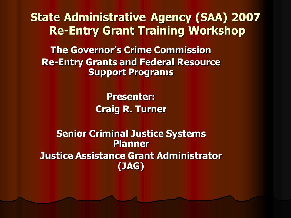 State Administrative Agency (SAA) 2007 Re-Entry Grant Training Workshop The Governor's Crime Commission Re-Entry Grants and Federal Resource Support Programs Presenter: Craig R.