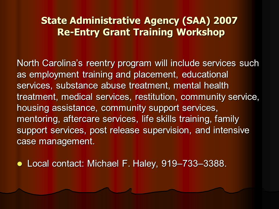 State Administrative Agency (SAA) 2007 Re-Entry Grant Training Workshop North Carolina's reentry program will include services such as employment training and placement, educational services, substance abuse treatment, mental health treatment, medical services, restitution, community service, housing assistance, community support services, mentoring, aftercare services, life skills training, family support services, post release supervision, and intensive case management.
