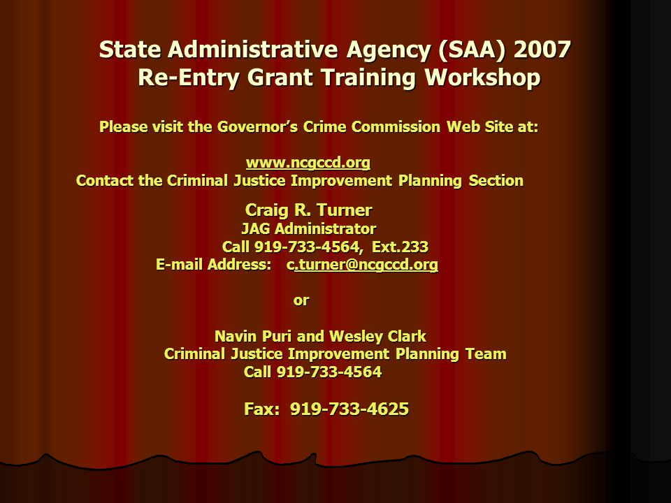 State Administrative Agency (SAA) 2007 Re-Entry Grant Training Workshop Please visit the Governor's Crime Commission Web Site at: Please visit the Governor's Crime Commission Web Site at:     Contact the Criminal Justice Improvement Planning Section Craig R.