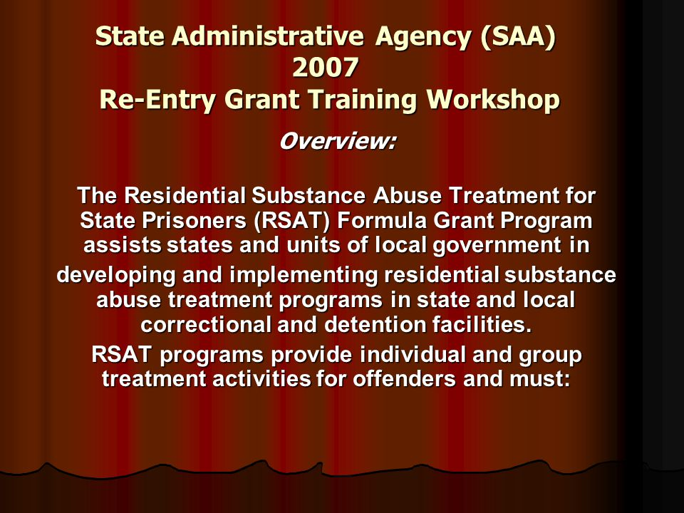 State Administrative Agency (SAA) 2007 Re-Entry Grant Training Workshop Overview: The Residential Substance Abuse Treatment for State Prisoners (RSAT) Formula Grant Program assists states and units of local government in developing and implementing residential substance abuse treatment programs in state and local correctional and detention facilities.