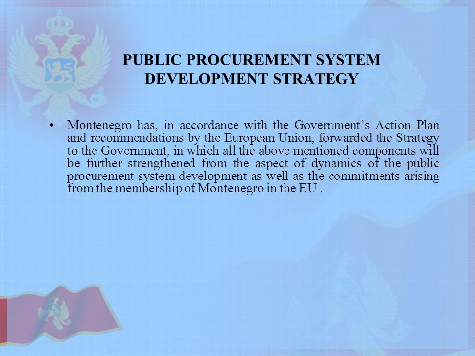 PUBLIC PROCUREMENT SYSTEM DEVELOPMENT STRATEGY Montenegro has, in accordance with the Government's Action Plan and recommendations by the European Union, forwarded the Strategy to the Government, in which all the above mentioned components will be further strengthened from the aspect of dynamics of the public procurement system development as well as the commitments arising from the membership of Montenegro in the EU.