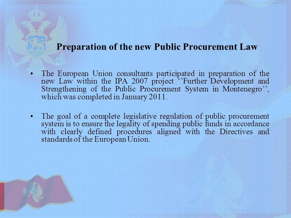 Preparation of the new Public Procurement Law The European Union consultants participated in preparation of the new Law within the IPA 2007 project ''Further Development and Strengthening of the Public Procurement System in Montenegro'', which was completed in January 2011.