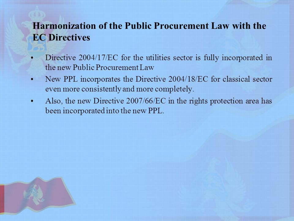 Harmonization of the Public Procurement Law with the EC Directives Directive 2004/17/EC for the utilities sector is fully incorporated in the new Public Procurement Law New PPL incorporates the Directive 2004/18/EC for classical sector even more consistently and more completely.