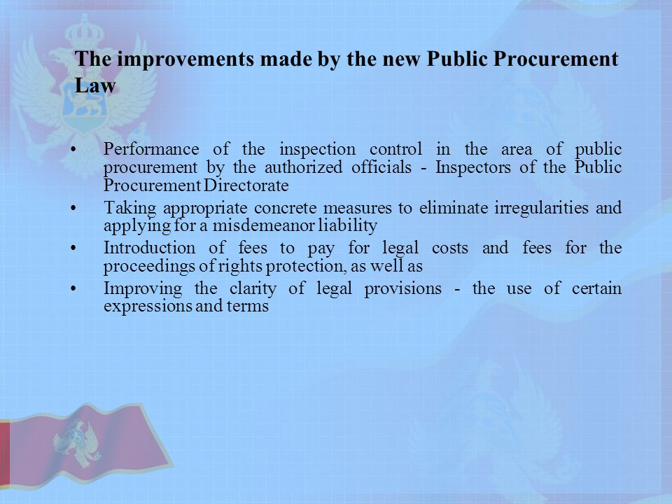 The improvements made by the new Public Procurement Law Performance of the inspection control in the area of ​​ public procurement by the authorized officials - Inspectors of the Public Procurement Directorate Taking appropriate concrete measures to eliminate irregularities and applying for a misdemeanor liability Introduction of fees to pay for legal costs and fees for the proceedings of rights protection, as well as Improving the clarity of legal provisions - the use of certain expressions and terms