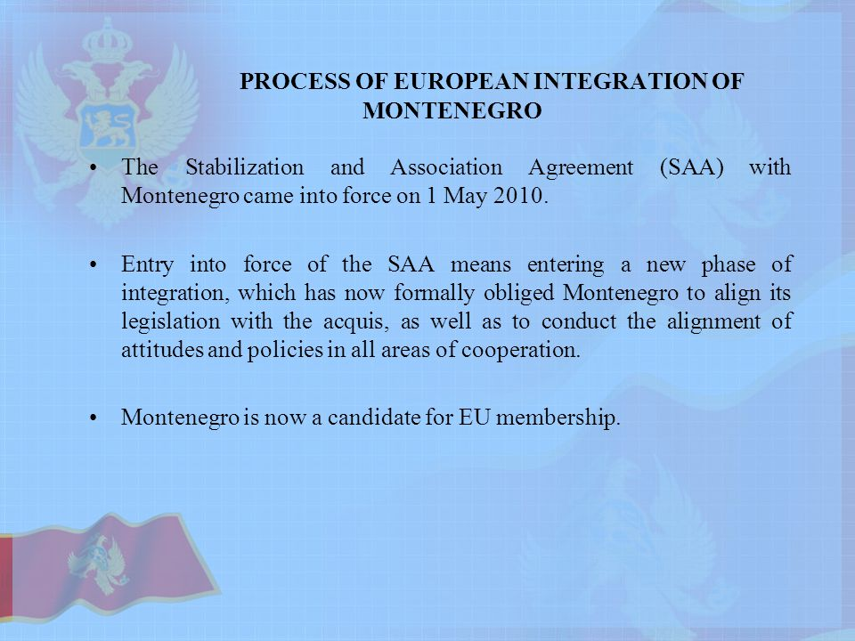 PROCESS OF EUROPEAN INTEGRATION OF MONTENEGRO The Stabilization and Association Agreement (SAA) with Montenegro came into force on 1 May 2010.