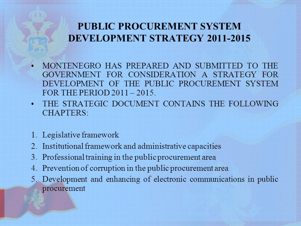 PUBLIC PROCUREMENT SYSTEM DEVELOPMENT STRATEGY MONTENEGRO HAS PREPARED AND SUBMITTED TO THE GOVERNMENT FOR CONSIDERATION A STRATEGY FOR DEVELOPMENT OF THE PUBLIC PROCUREMENT SYSTEM FOR THE PERIOD 2011 – 2015.