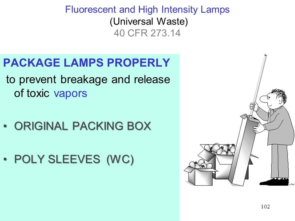 102 Fluorescent and High Intensity Lamps (Universal Waste) 40 CFR PACKAGE LAMPS PROPERLY to prevent breakage and release of toxic vapors ORIGINAL PACKING BOXORIGINAL PACKING BOX POLY SLEEVES (WC)POLY SLEEVES (WC)