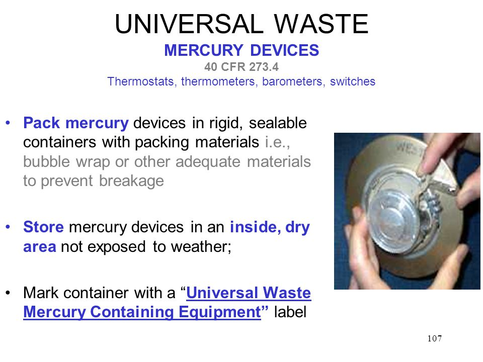 107 UNIVERSAL WASTE MERCURY DEVICES 40 CFR Thermostats, thermometers, barometers, switches Pack mercury devices in rigid, sealable containers with packing materials i.e., bubble wrap or other adequate materials to prevent breakage Store mercury devices in an inside, dry area not exposed to weather; Mark container with a Universal Waste Mercury Containing Equipment label