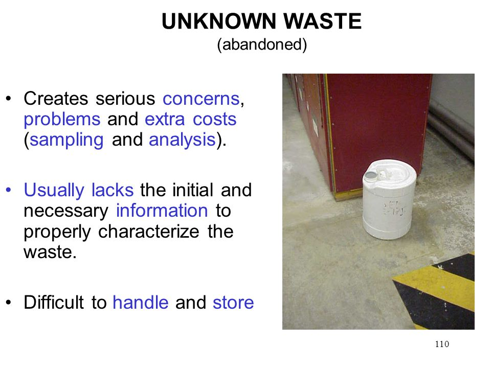 110 UNKNOWN WASTE (abandoned) Creates serious concerns, problems and extra costs (sampling and analysis).