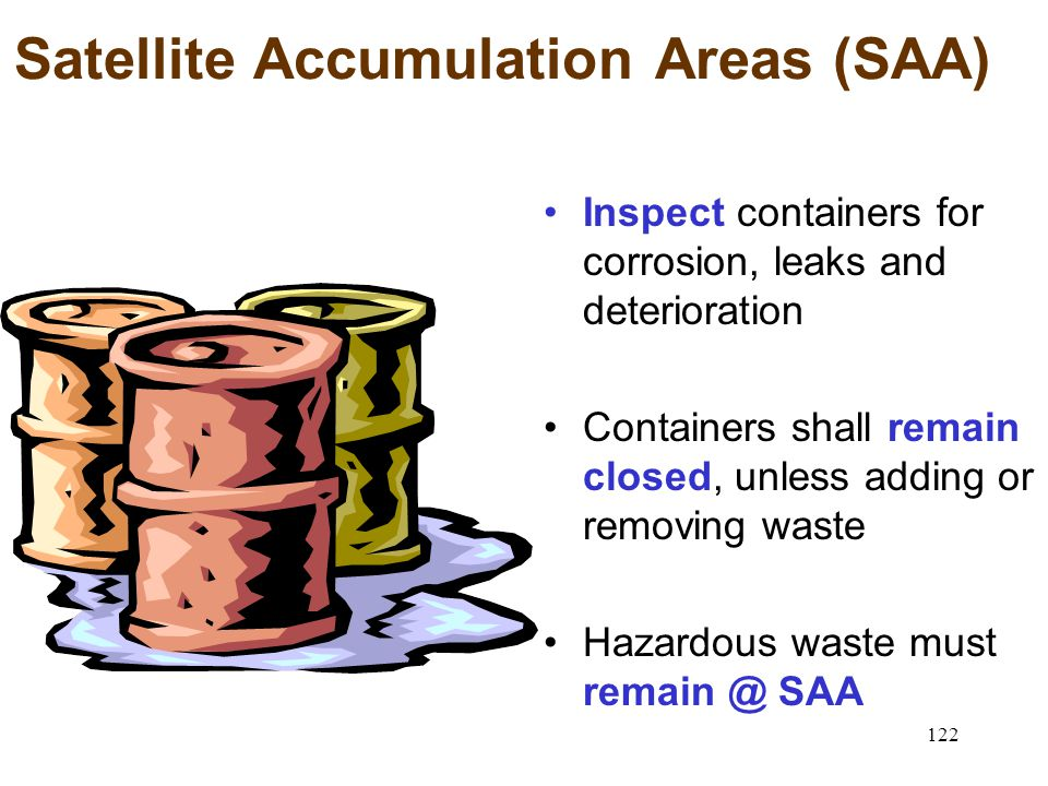 122 Satellite Accumulation Areas (SAA) Inspect containers for corrosion, leaks and deterioration Containers shall remain closed, unless adding or removing waste Hazardous waste must SAA