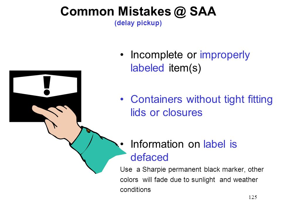 125 Common SAA (delay pickup) Incomplete or improperly labeled item(s) Containers without tight fitting lids or closures Information on label is defaced Use a Sharpie permanent black marker, other colors will fade due to sunlight and weather conditions