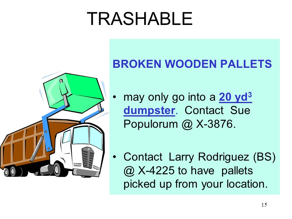 15 TRASHABLE BROKEN WOODEN PALLETS may only go into a 20 yd 3 dumpster.