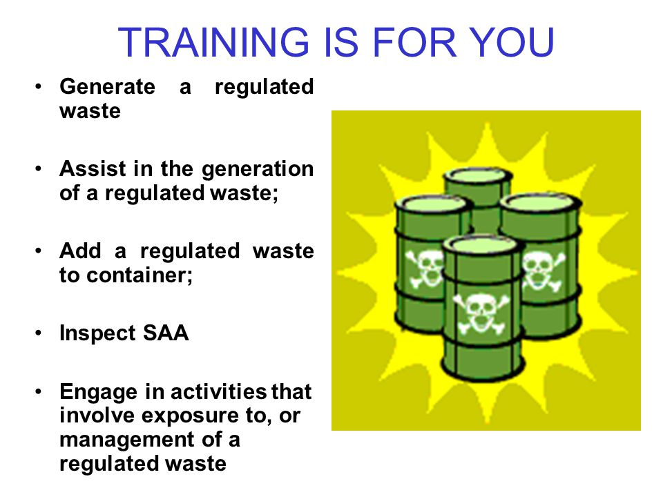 TRAINING IS FOR YOU Generate a regulated waste Assist in the generation of a regulated waste; Add a regulated waste to container; Inspect SAA Engage in activities that involve exposure to, or management of a regulated waste