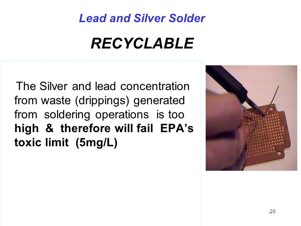 20 Lead and Silver Solder RECYCLABLE The Silver and lead concentration from waste (drippings) generated from soldering operations is too high & therefore will fail EPA's toxic limit (5mg/L)