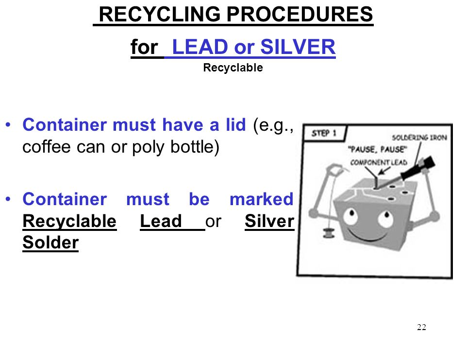 22 RECYCLING PROCEDURES for LEAD or SILVER Recyclable Container must have a lid (e.g., coffee can or poly bottle) Container must be marked Recyclable Lead or Silver Solder