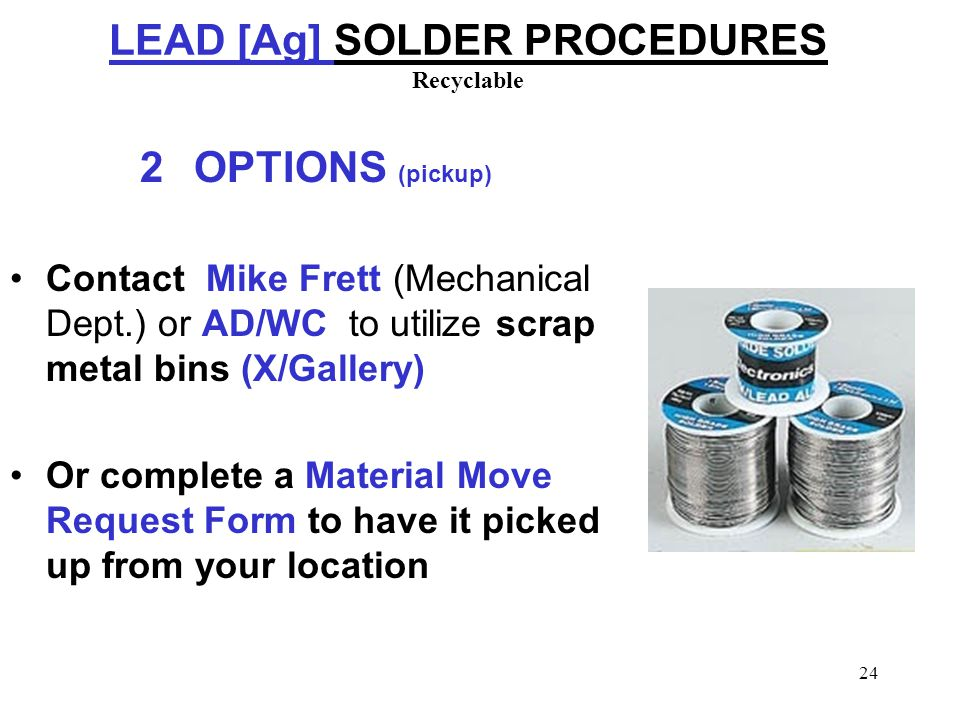 24 LEAD [Ag] SOLDER PROCEDURES Recyclable 2OPTIONS (pickup) Contact Mike Frett (Mechanical Dept.) or AD/WC to utilize scrap metal bins (X/Gallery) Or complete a Material Move Request Form to have it picked up from your location