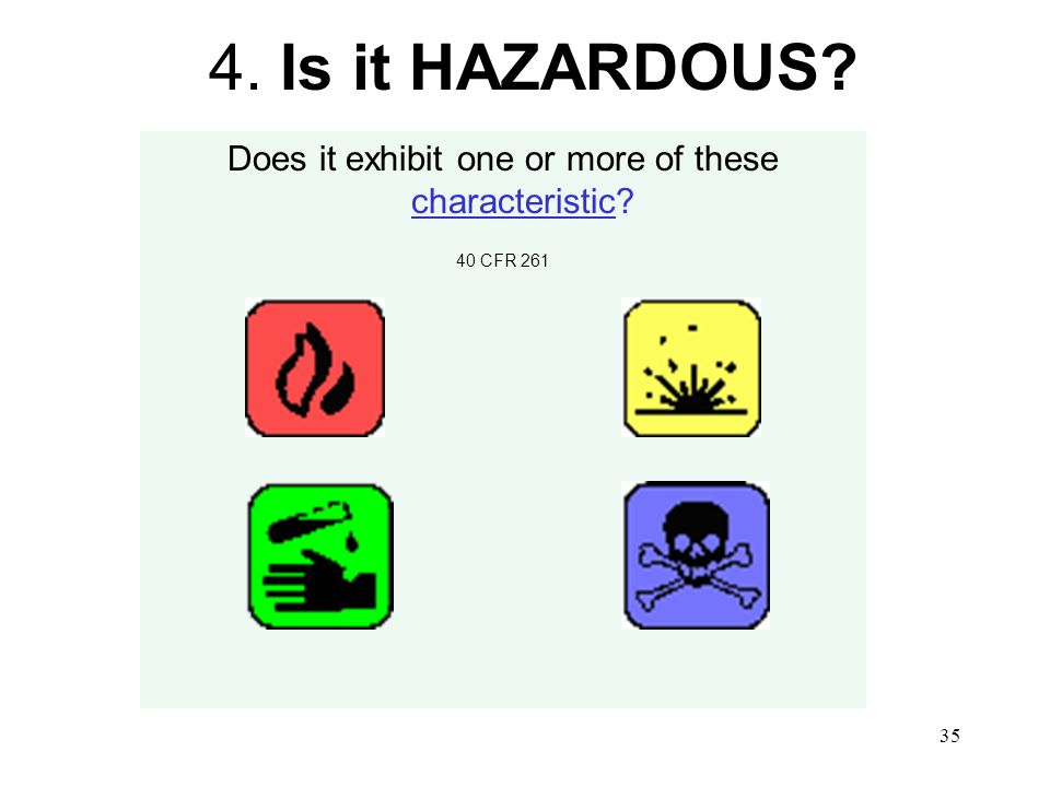 35 4. Is it HAZARDOUS Does it exhibit one or more of these characteristic 40 CFR 261