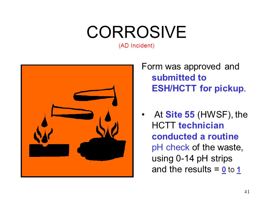 41 CORROSIVE (AD Incident) Form was approved and submitted to ESH/HCTT for pickup.