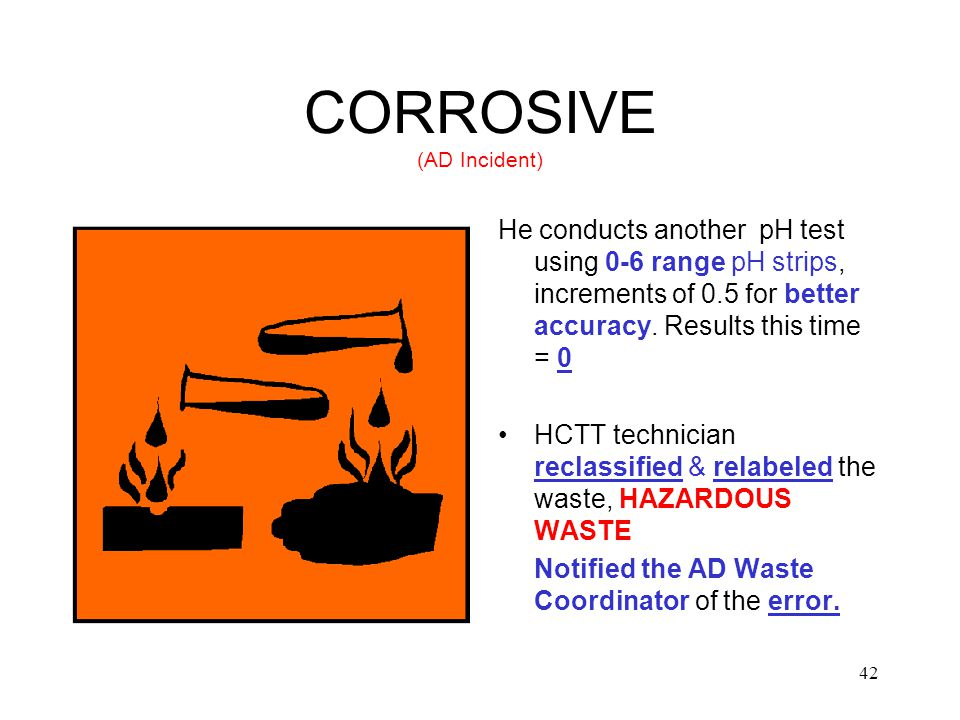 42 CORROSIVE (AD Incident) He conducts another pH test using 0-6 range pH strips, increments of 0.5 for better accuracy.
