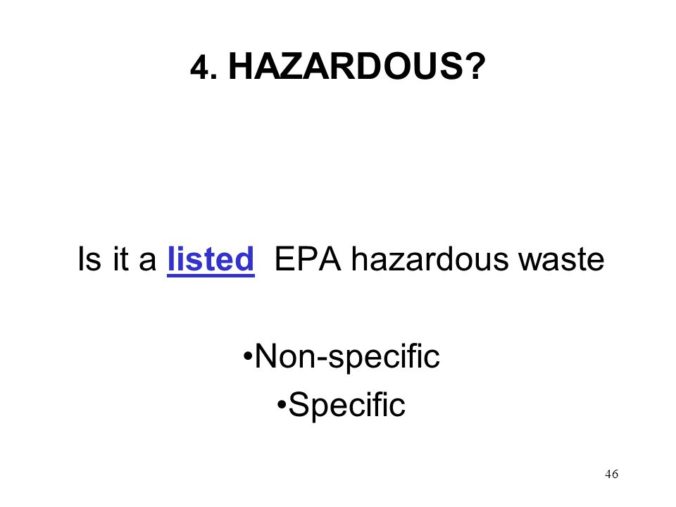 46 4. HAZARDOUS Is it a listed EPA hazardous waste Non-specific Specific