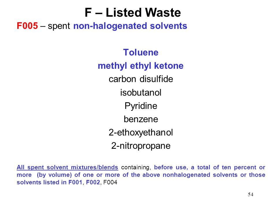 54 F – Listed Waste F005 – spent non-halogenated solvents Toluene methyl ethyl ketone carbon disulfide isobutanol Pyridine benzene 2-ethoxyethanol 2-nitropropane All spent solvent mixtures/blends containing, before use, a total of ten percent or more (by volume) of one or more of the above nonhalogenated solvents or those solvents listed in F001, F002, F004