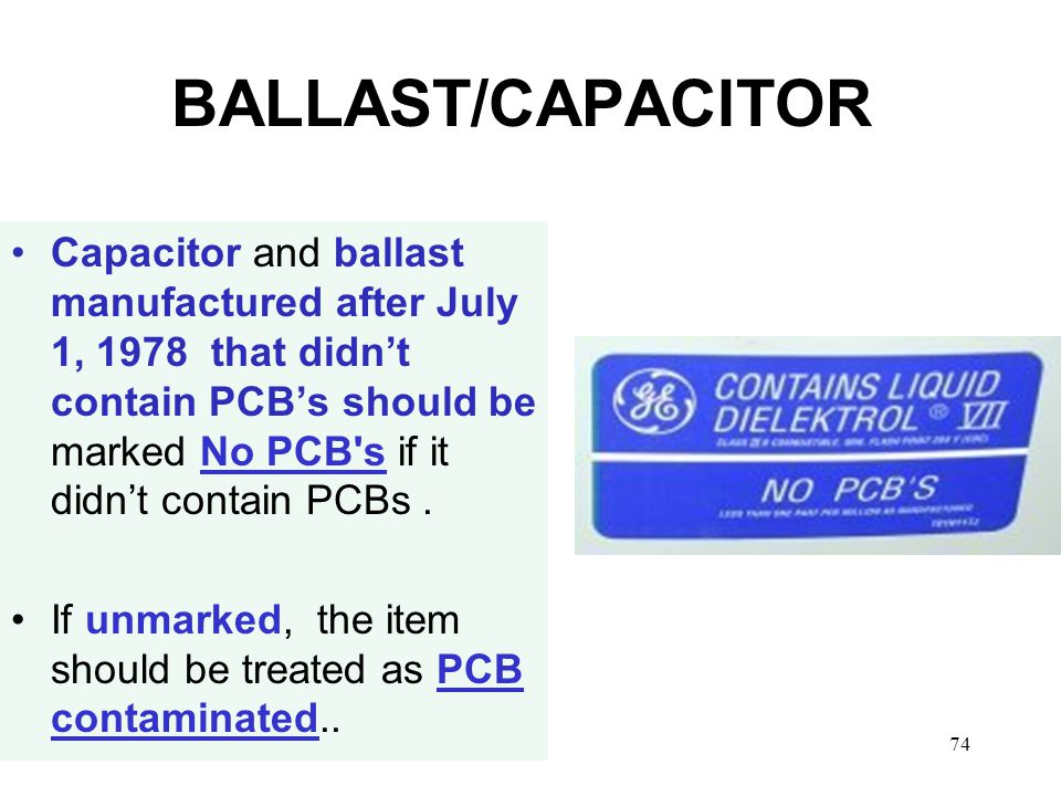 74 BALLAST/CAPACITOR Capacitor and ballast manufactured after July 1, 1978 that didn't contain PCB's should be marked No PCB s if it didn't contain PCBs.