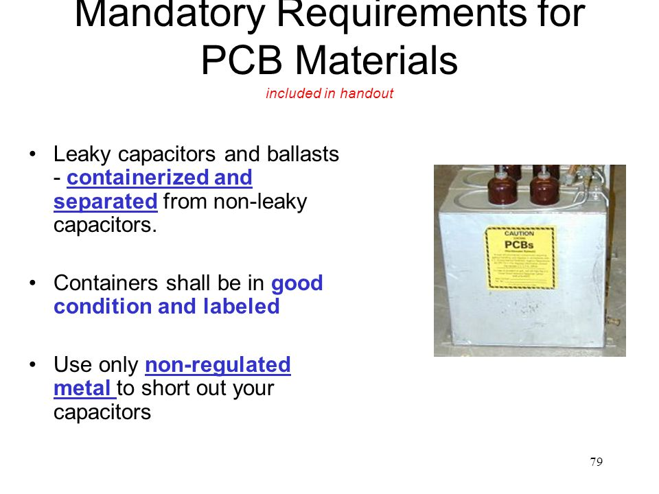 79 Mandatory Requirements for PCB Materials included in handout Leaky capacitors and ballasts - containerized and separated from non-leaky capacitors.