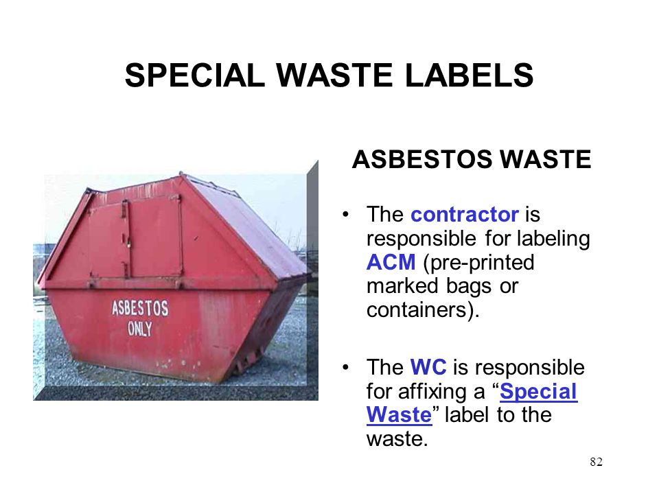 82 SPECIAL WASTE LABELS ASBESTOS WASTE The contractor is responsible for labeling ACM (pre-printed marked bags or containers).