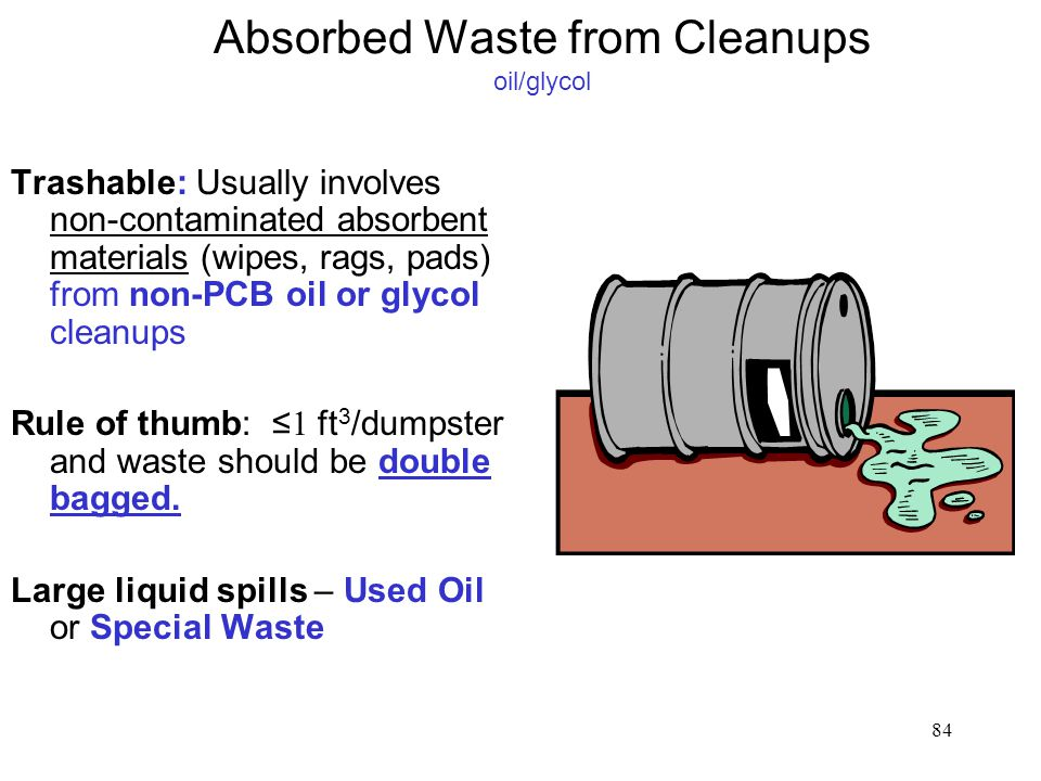 84 Absorbed Waste from Cleanups oil/glycol Trashable: Usually involves non-contaminated absorbent materials (wipes, rags, pads) from non-PCB oil or glycol cleanups Rule of thumb: ≤ 1 ft 3 /dumpster and waste should be double bagged.