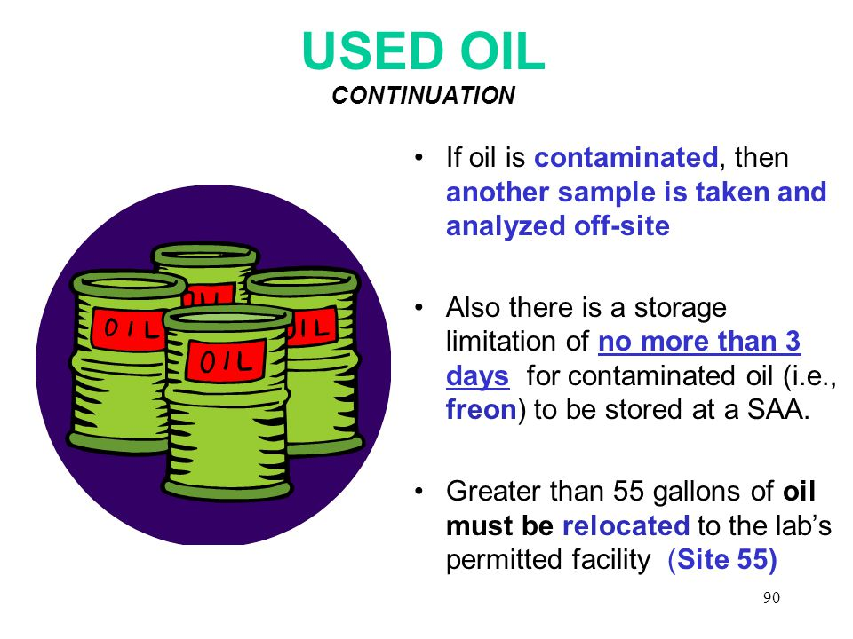 90 USED OIL CONTINUATION If oil is contaminated, then another sample is taken and analyzed off-site Also there is a storage limitation of no more than 3 days for contaminated oil (i.e., freon) to be stored at a SAA.