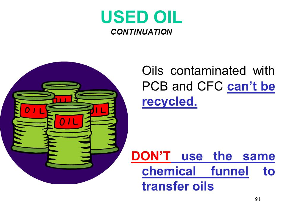 91 USED OIL CONTINUATION Oils contaminated with PCB and CFC can't be recycled.