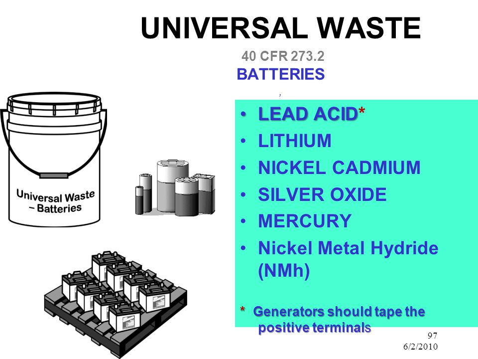 97 6/2/2010 UNIVERSAL WASTE 40 CFR BATTERIES, LEAD ACIDLEAD ACID* LITHIUM NICKEL CADMIUM SILVER OXIDE MERCURY Nickel Metal Hydride (NMh) * Generators should tape the positive terminals