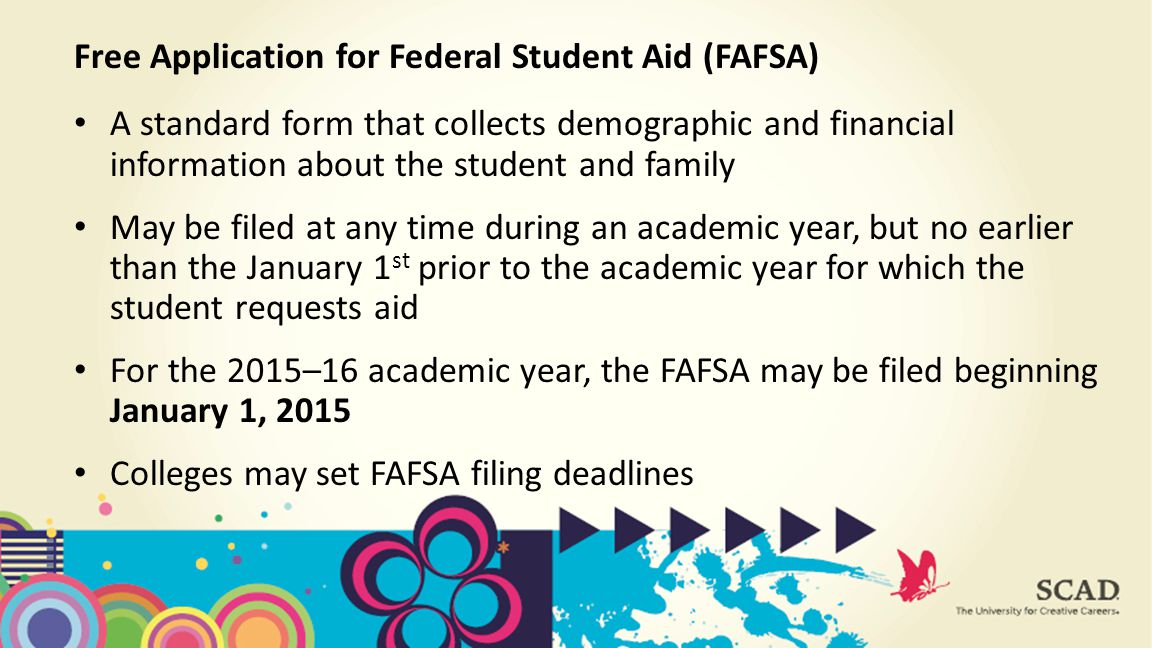 A standard form that collects demographic and financial information about the student and family May be filed at any time during an academic year, but no earlier than the January 1 st prior to the academic year for which the student requests aid For the 2015–16 academic year, the FAFSA may be filed beginning January 1, 2015 Colleges may set FAFSA filing deadlines Free Application for Federal Student Aid (FAFSA)