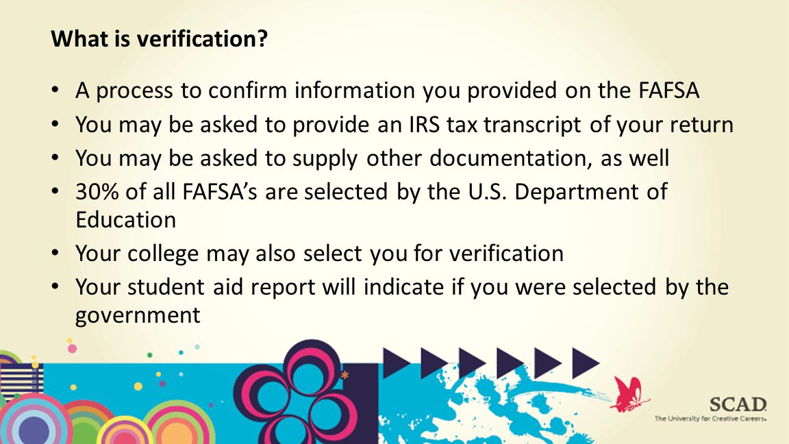 A process to confirm information you provided on the FAFSA You may be asked to provide an IRS tax transcript of your return You may be asked to supply other documentation, as well 30% of all FAFSA's are selected by the U.S.