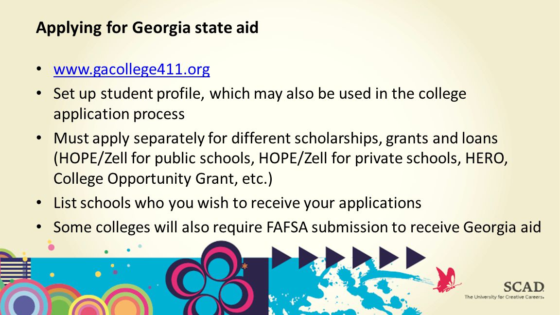 Set up student profile, which may also be used in the college application process Must apply separately for different scholarships, grants and loans (HOPE/Zell for public schools, HOPE/Zell for private schools, HERO, College Opportunity Grant, etc.) List schools who you wish to receive your applications Some colleges will also require FAFSA submission to receive Georgia aid Applying for Georgia state aid