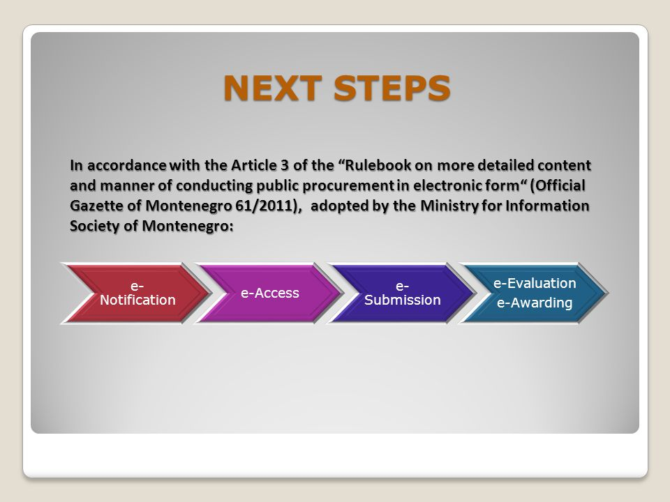 NEXT STEPS e- Notification e-Access e- Submission e-Evaluation e-Awarding In accordance with the Article 3 of the Rulebook on more detailed content and manner of conducting public procurement in electronic form (Official Gazette of Montenegro 61/2011), adopted by the Ministry for Information Society of Montenegro: