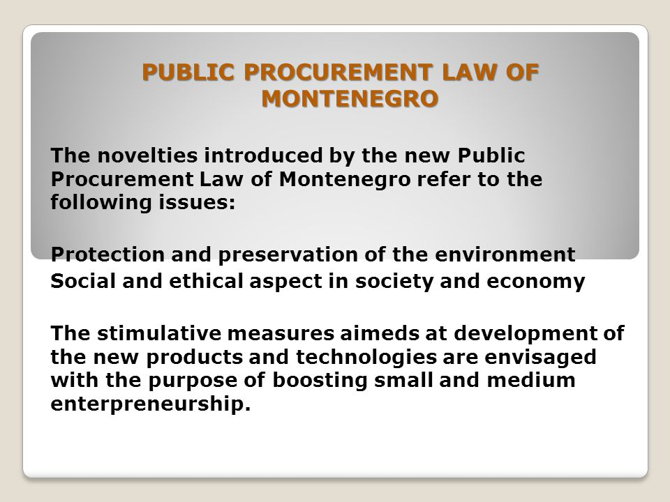 PUBLIC PROCUREMENT LAW OF MONTENEGRO The novelties introduced by the new Public Procurement Law of Montenegro refer to the following issues: Protection and preservation of the environment Social and ethical aspect in society and economy The stimulative measures aimeds at development of the new products and technologies are envisaged with the purpose of boosting small and medium enterpreneurship.