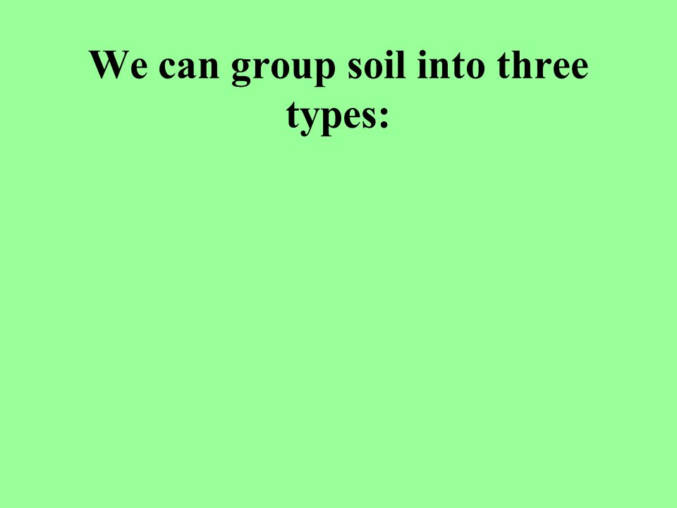 We can group soil into three types: