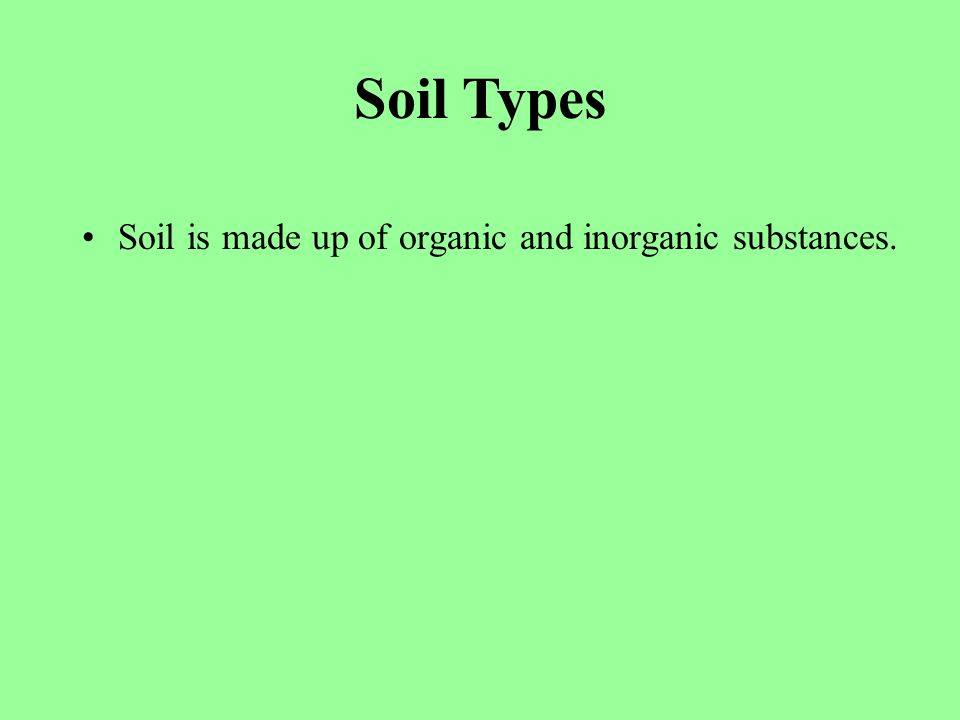 Soil is made up of organic and inorganic substances. Soil Types