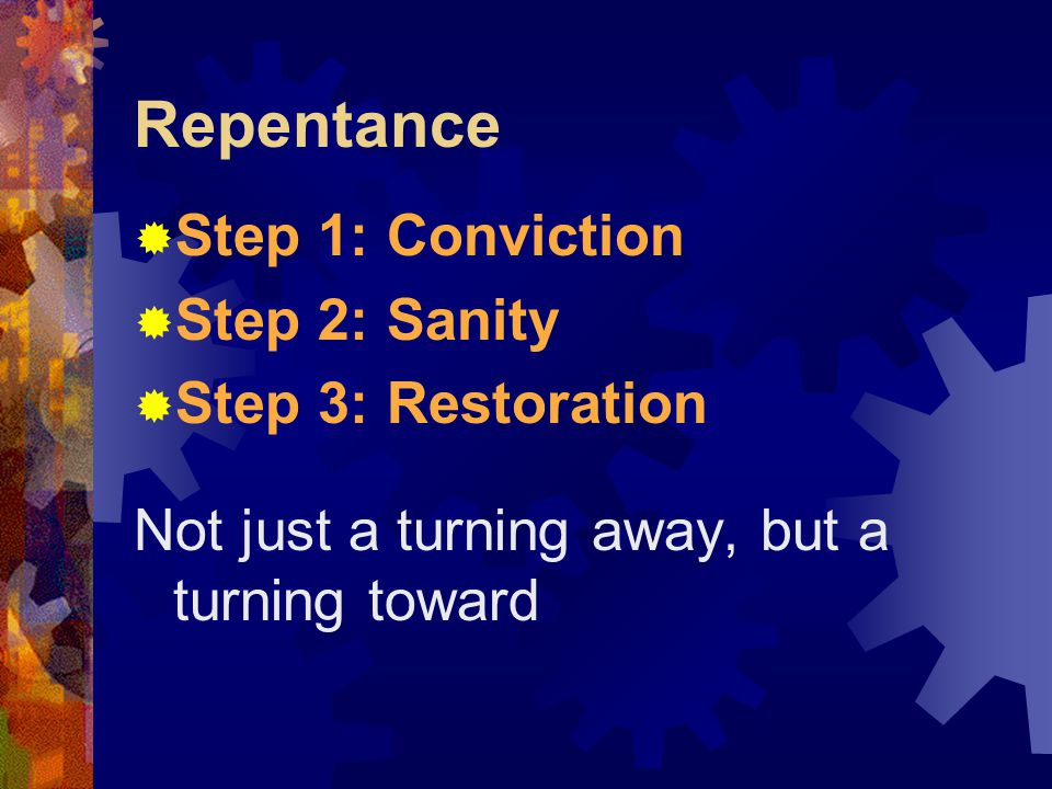 Repentance  Step 1: Conviction  Step 2: Sanity  Step 3: Restoration Not just a turning away, but a turning toward