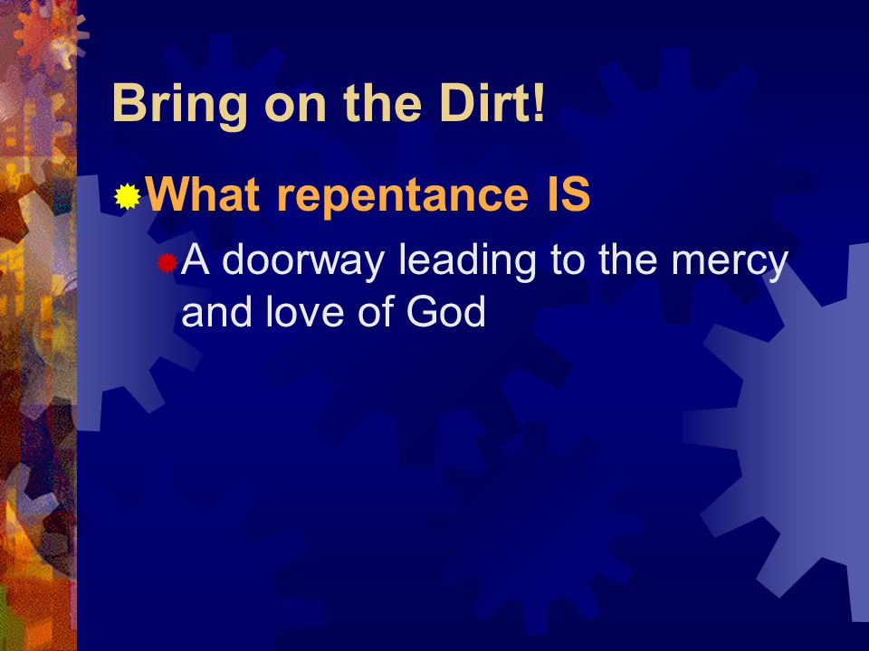 Bring on the Dirt!  What repentance IS  A doorway leading to the mercy and love of God