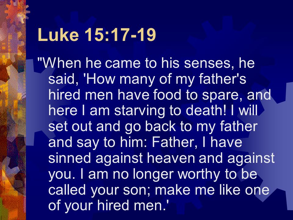 Luke 15:17-19 When he came to his senses, he said, How many of my father s hired men have food to spare, and here I am starving to death.