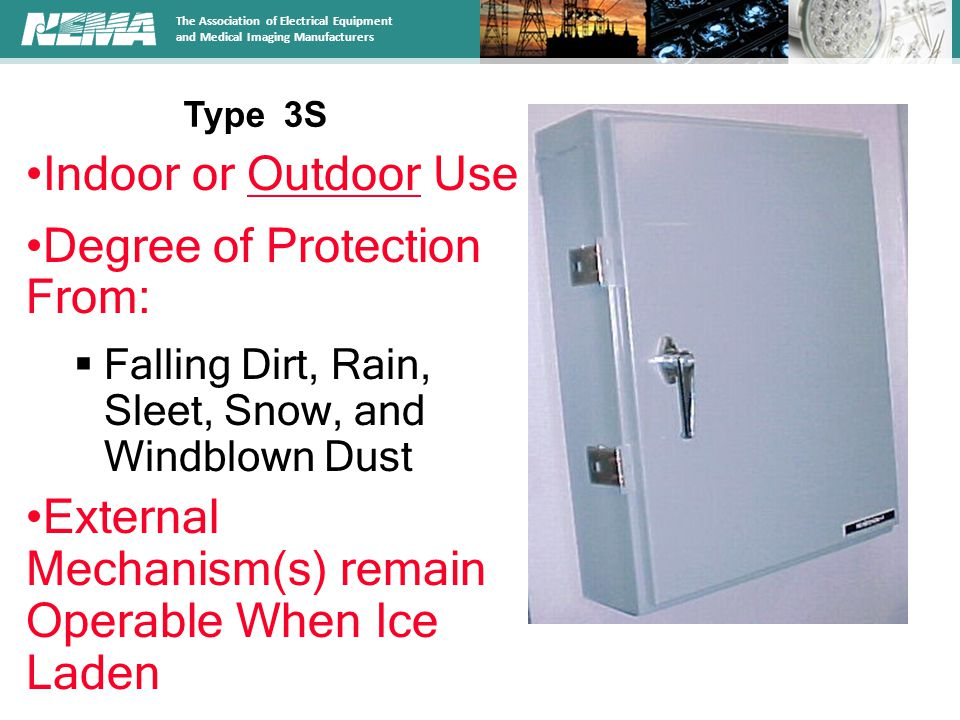 The Association of Electrical Equipment and Medical Imaging Manufacturers Indoor or Outdoor Use Degree of Protection From:  Falling Dirt, Rain, Sleet, Snow, and Windblown Dust External Mechanism(s) remain Operable When Ice Laden Type 3S