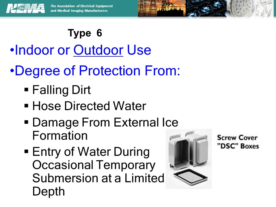 The Association of Electrical Equipment and Medical Imaging Manufacturers Indoor or Outdoor Use Degree of Protection From:  Falling Dirt  Hose Directed Water  Damage From External Ice Formation  Entry of Water During Occasional Temporary Submersion at a Limited Depth Type 6