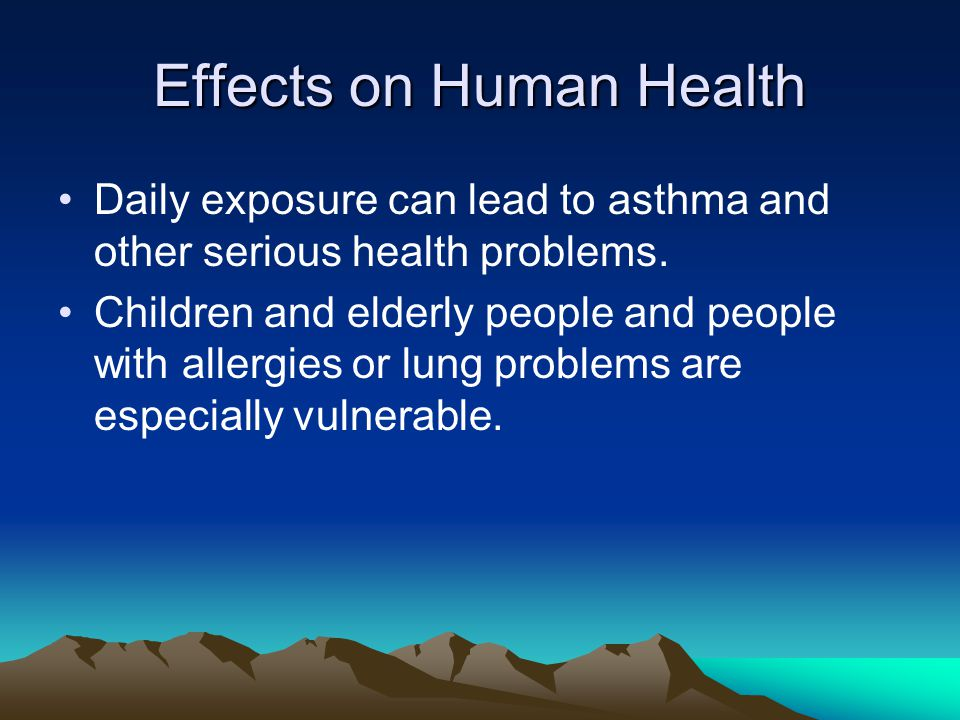 Effects on Human Health Daily exposure can lead to asthma and other serious health problems.