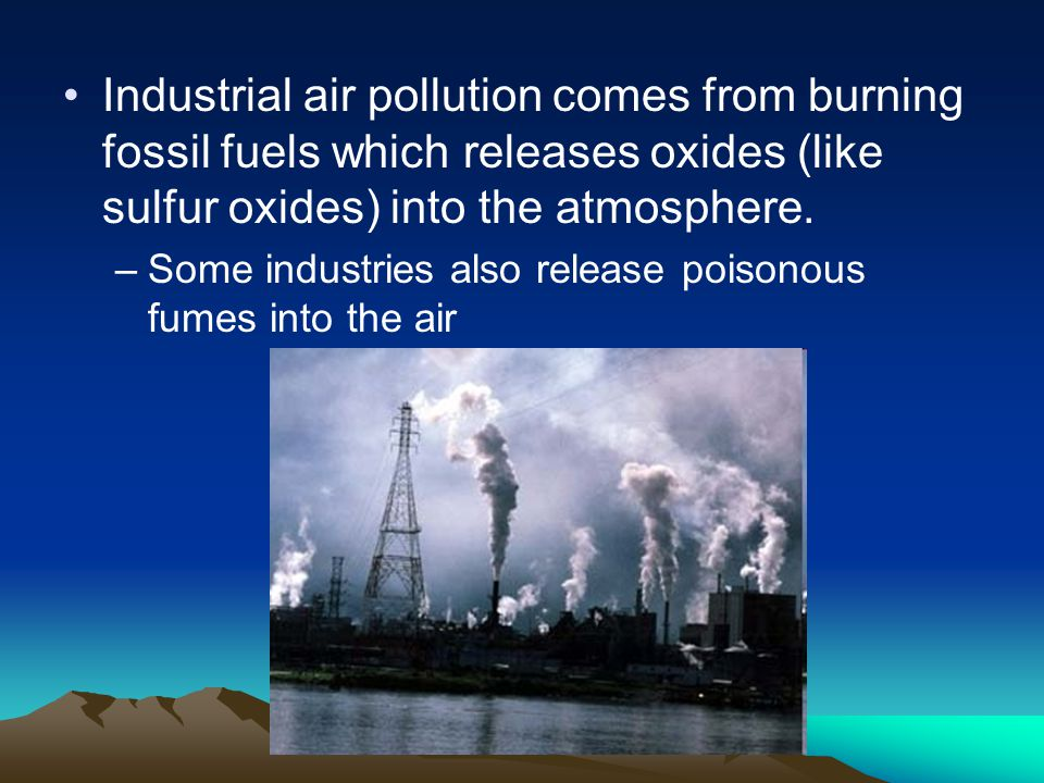 Industrial air pollution comes from burning fossil fuels which releases oxides (like sulfur oxides) into the atmosphere.