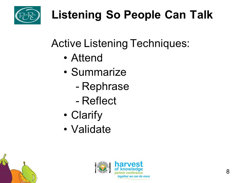 Active Listening Techniques: Attend Summarize -Rephrase -Reflect Clarify Validate Listening So People Can Talk 8