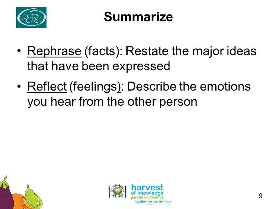Rephrase (facts): Restate the major ideas that have been expressed Reflect (feelings): Describe the emotions you hear from the other person Summarize 9
